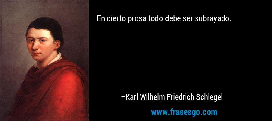 En cierto prosa todo debe ser subrayado. – Karl Wilhelm Friedrich Schlegel