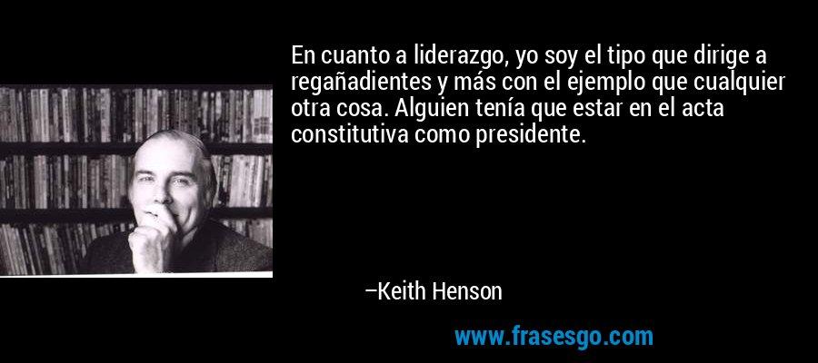 En cuanto a liderazgo, yo soy el tipo que dirige a regañadientes y más con el ejemplo que cualquier otra cosa. Alguien tenía que estar en el acta constitutiva como presidente. – Keith Henson