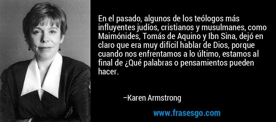 En el pasado, algunos de los teólogos más influyentes judíos, cristianos y musulmanes, como Maimónides, Tomás de Aquino y Ibn Sina, dejó en claro que era muy difícil hablar de Dios, porque cuando nos enfrentamos a lo último, estamos al final de ¿Qué palabras o pensamientos pueden hacer. – Karen Armstrong