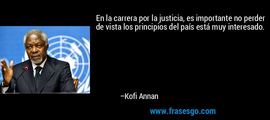 En la carrera por la justicia, es importante no perder de vista los principios del país está muy interesado. – Kofi Annan