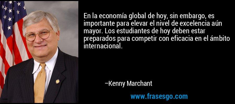 En la economía global de hoy, sin embargo, es importante para elevar el nivel de excelencia aún mayor. Los estudiantes de hoy deben estar preparados para competir con eficacia en el ámbito internacional. – Kenny Marchant