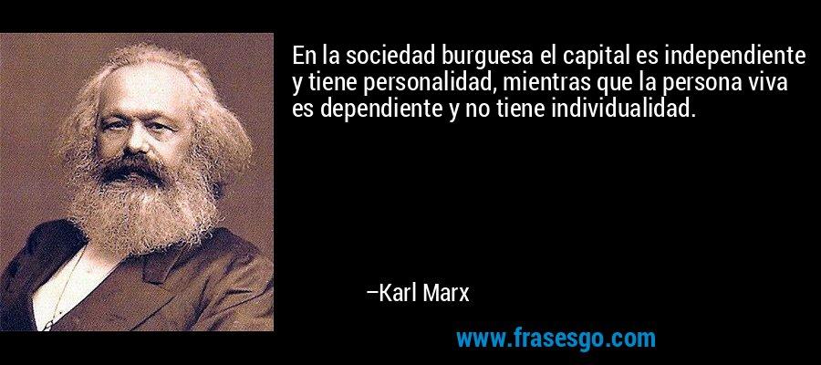 En la sociedad burguesa el capital es independiente y tiene personalidad, mientras que la persona viva es dependiente y no tiene individualidad. – Karl Marx