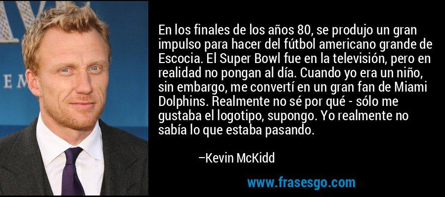 En los finales de los años 80, se produjo un gran impulso para hacer del fútbol americano grande de Escocia. El Super Bowl fue en la televisión, pero en realidad no pongan al día. Cuando yo era un niño, sin embargo, me convertí en un gran fan de Miami Dolphins. Realmente no sé por qué - sólo me gustaba el logotipo, supongo. Yo realmente no sabía lo que estaba pasando. – Kevin McKidd