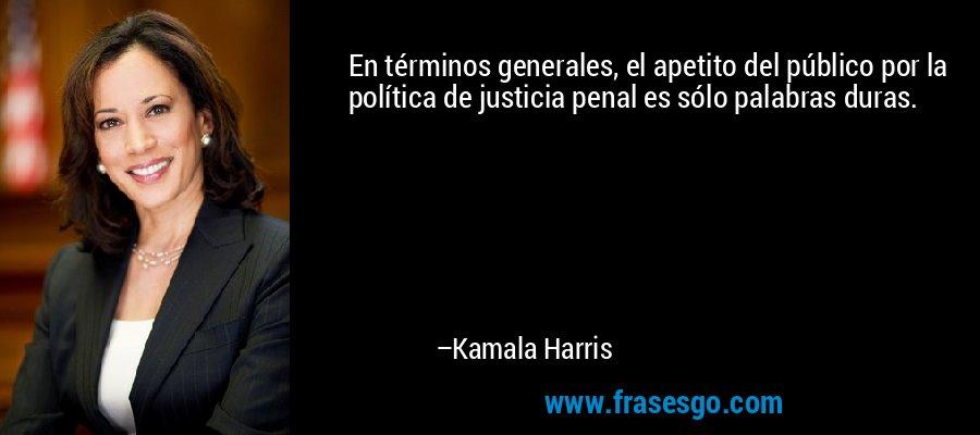 En términos generales, el apetito del público por la política de justicia penal es sólo palabras duras. – Kamala Harris