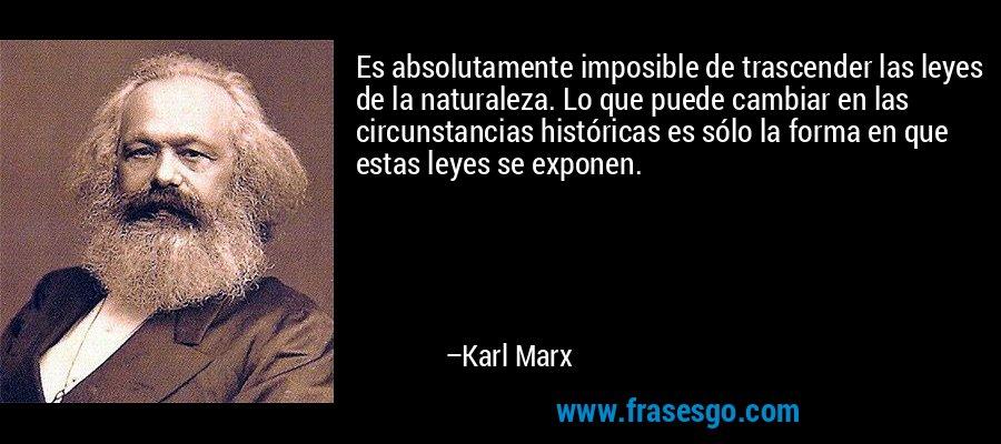 Es absolutamente imposible de trascender las leyes de la naturaleza. Lo que puede cambiar en las circunstancias históricas es sólo la forma en que estas leyes se exponen. – Karl Marx