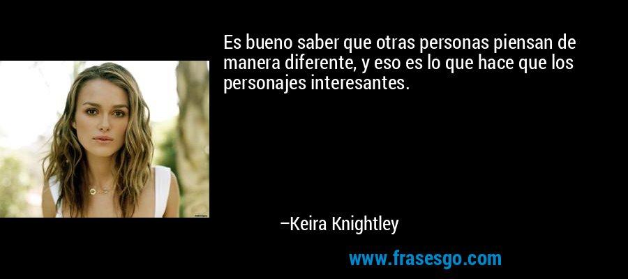 Es bueno saber que otras personas piensan de manera diferente, y eso es lo que hace que los personajes interesantes. – Keira Knightley