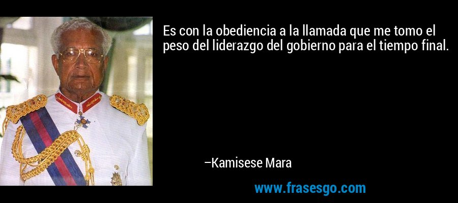 Es con la obediencia a la llamada que me tomo el peso del liderazgo del gobierno para el tiempo final. – Kamisese Mara