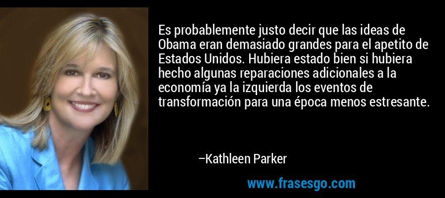 Es probablemente justo decir que las ideas de Obama eran demasiado grandes para el apetito de Estados Unidos. Hubiera estado bien si hubiera hecho algunas reparaciones adicionales a la economía ya la izquierda los eventos de transformación para una época menos estresante. – Kathleen Parker