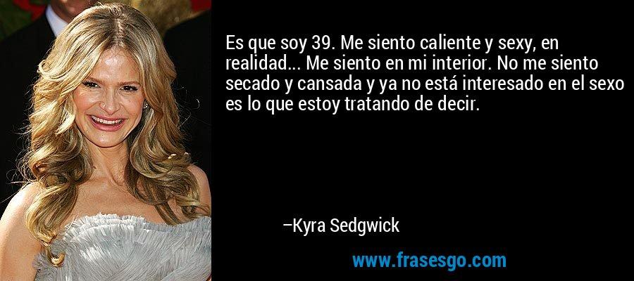 Es que soy 39. Me siento caliente y sexy, en realidad... Me siento en mi interior. No me siento secado y cansada y ya no está interesado en el sexo es lo que estoy tratando de decir. – Kyra Sedgwick