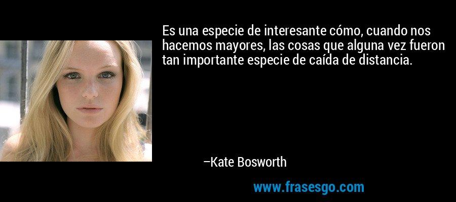 Es una especie de interesante cómo, cuando nos hacemos mayores, las cosas que alguna vez fueron tan importante especie de caída de distancia. – Kate Bosworth