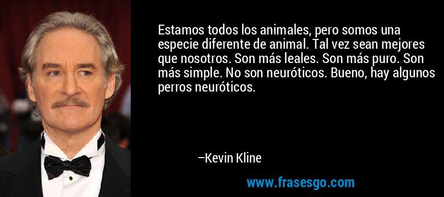 Estamos todos los animales, pero somos una especie diferente de animal. Tal vez sean mejores que nosotros. Son más leales. Son más puro. Son más simple. No son neuróticos. Bueno, hay algunos perros neuróticos. – Kevin Kline