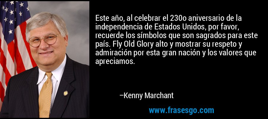 Este año, al celebrar el 230o aniversario de la independencia de Estados Unidos, por favor, recuerde los símbolos que son sagrados para este país. Fly Old Glory alto y mostrar su respeto y admiración por esta gran nación y los valores que apreciamos. – Kenny Marchant