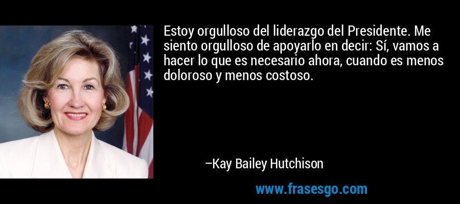 Estoy orgulloso del liderazgo del Presidente. Me siento orgulloso de apoyarlo en decir: Sí, vamos a hacer lo que es necesario ahora, cuando es menos doloroso y menos costoso. – Kay Bailey Hutchison
