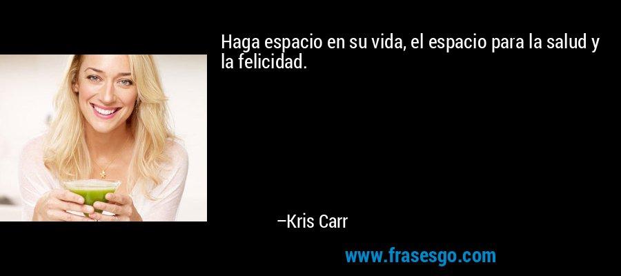 Haga espacio en su vida, el espacio para la salud y la felicidad. – Kris Carr
