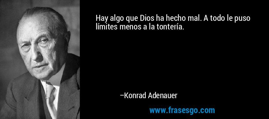 Hay algo que Dios ha hecho mal. A todo le puso límites menos a la tontería. – Konrad Adenauer