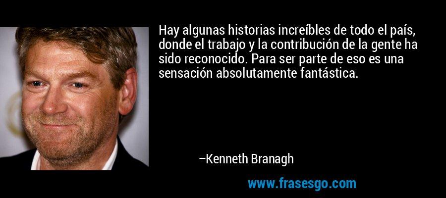 Hay algunas historias increíbles de todo el país, donde el trabajo y la contribución de la gente ha sido reconocido. Para ser parte de eso es una sensación absolutamente fantástica. – Kenneth Branagh