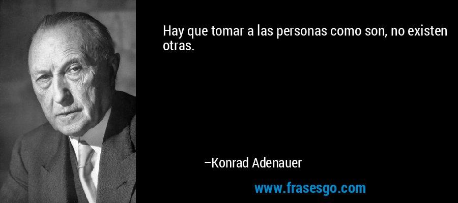 Hay que tomar a las personas como son, no existen otras. – Konrad Adenauer