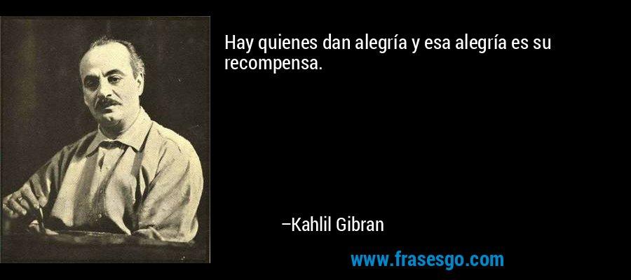 Hay quienes dan alegría y esa alegría es su recompensa. – Kahlil Gibran