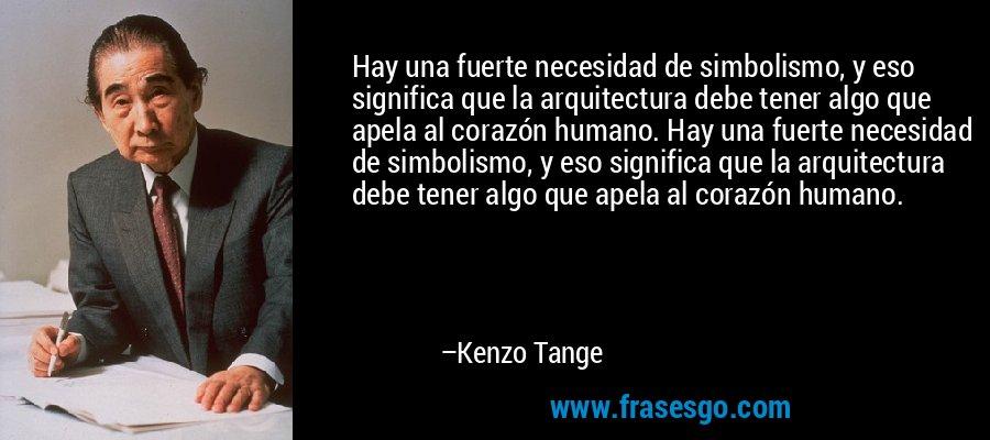 Hay una fuerte necesidad de simbolismo, y eso significa que la arquitectura debe tener algo que apela al corazón humano. Hay una fuerte necesidad de simbolismo, y eso significa que la arquitectura debe tener algo que apela al corazón humano. – Kenzo Tange