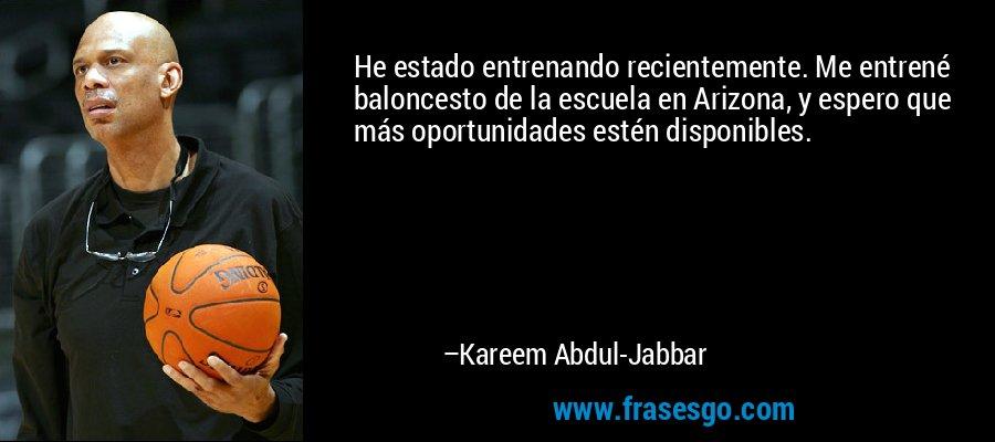 He estado entrenando recientemente. Me entrené baloncesto de la escuela en Arizona, y espero que más oportunidades estén disponibles. – Kareem Abdul-Jabbar