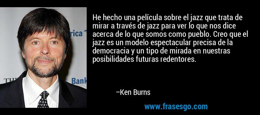 He hecho una película sobre el jazz que trata de mirar a través de jazz para ver lo que nos dice acerca de lo que somos como pueblo. Creo que el jazz es un modelo espectacular precisa de la democracia y un tipo de mirada en nuestras posibilidades futuras redentores. – Ken Burns