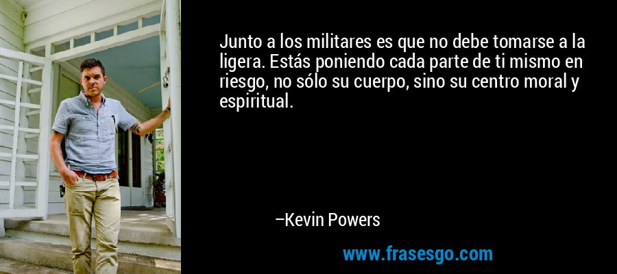 Junto a los militares es que no debe tomarse a la ligera. Estás poniendo cada parte de ti mismo en riesgo, no sólo su cuerpo, sino su centro moral y espiritual. – Kevin Powers