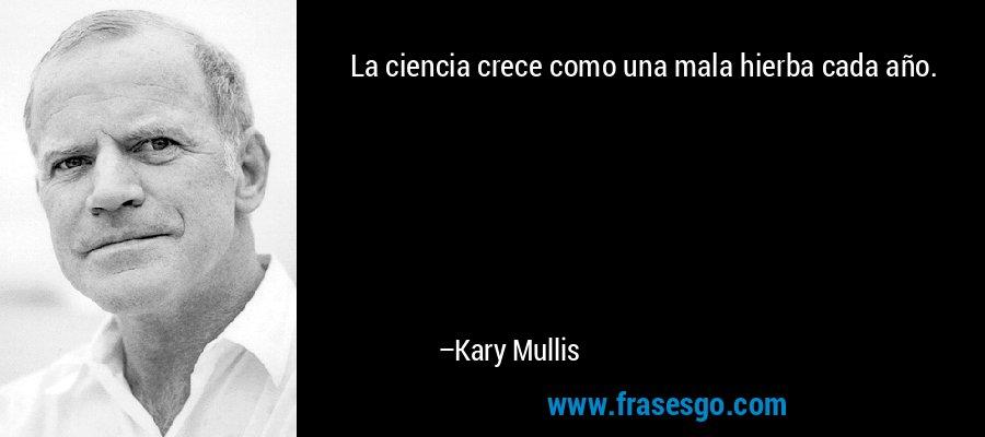 La ciencia crece como una mala hierba cada año. – Kary Mullis