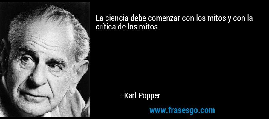 La ciencia debe comenzar con los mitos y con la crítica de los mitos. – Karl Popper