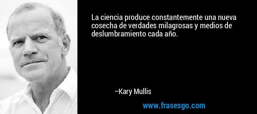 La ciencia produce constantemente una nueva cosecha de verdades milagrosas y medios de deslumbramiento cada año. – Kary Mullis