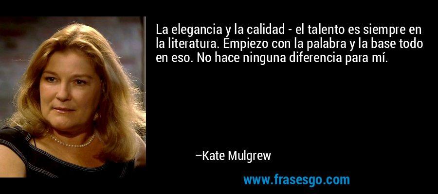 La elegancia y la calidad - el talento es siempre en la literatura. Empiezo con la palabra y la base todo en eso. No hace ninguna diferencia para mí. – Kate Mulgrew