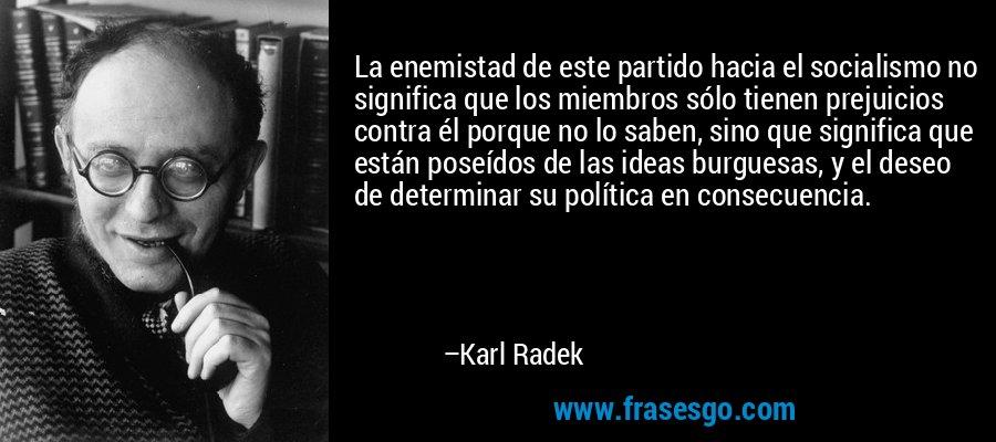 La enemistad de este partido hacia el socialismo no significa que los miembros sólo tienen prejuicios contra él porque no lo saben, sino que significa que están poseídos de las ideas burguesas, y el deseo de determinar su política en consecuencia. – Karl Radek
