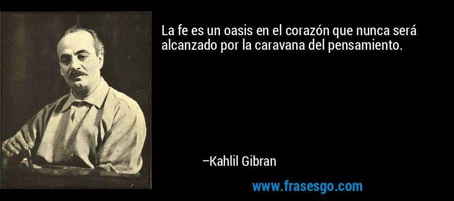 La fe es un oasis en el corazón que nunca será alcanzado por la caravana del pensamiento. – Kahlil Gibran