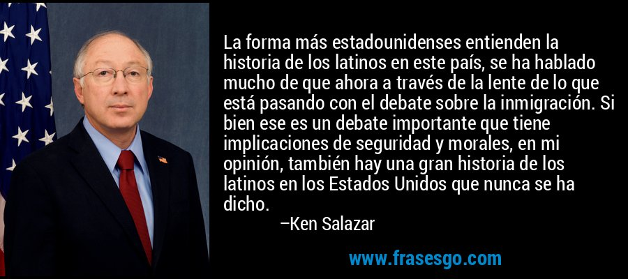 La forma más estadounidenses entienden la historia de los latinos en este país, se ha hablado mucho de que ahora a través de la lente de lo que está pasando con el debate sobre la inmigración. Si bien ese es un debate importante que tiene implicaciones de seguridad y morales, en mi opinión, también hay una gran historia de los latinos en los Estados Unidos que nunca se ha dicho. – Ken Salazar