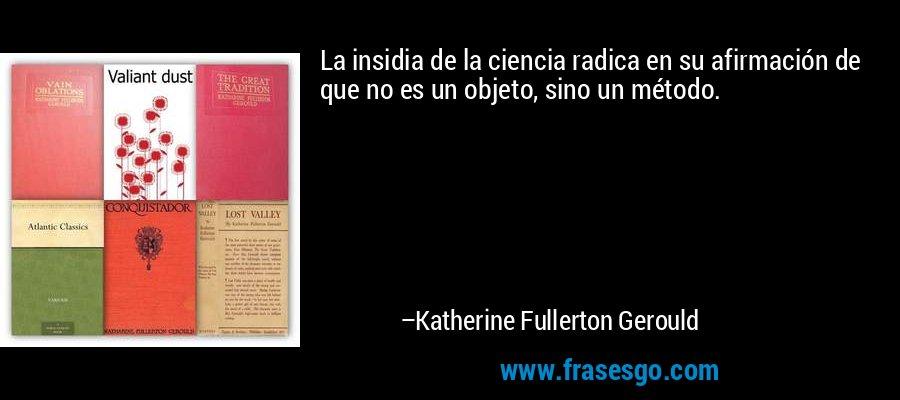 La insidia de la ciencia radica en su afirmación de que no es un objeto, sino un método. – Katherine Fullerton Gerould