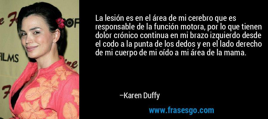 La lesión es en el área de mi cerebro que es responsable de la función motora, por lo que tienen dolor crónico continua en mi brazo izquierdo desde el codo a la punta de los dedos y en el lado derecho de mi cuerpo de mi oído a mi área de la mama. – Karen Duffy