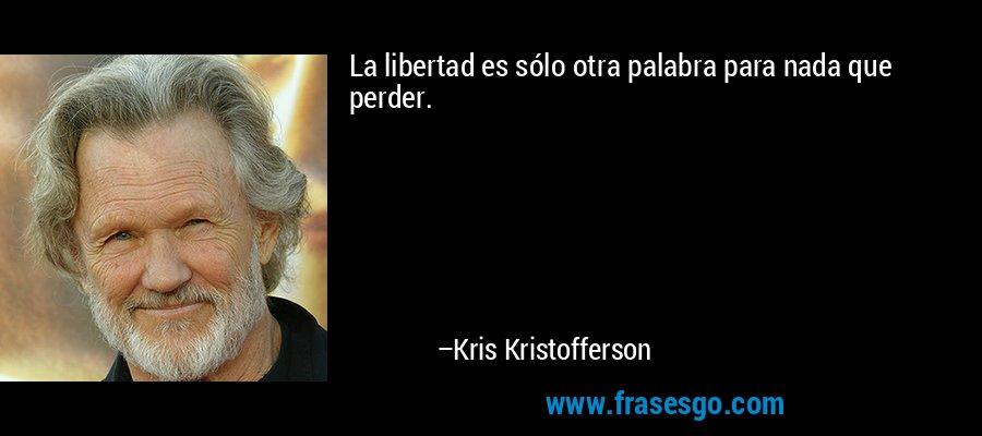 La libertad es sólo otra palabra para nada que perder. – Kris Kristofferson