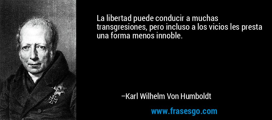 La libertad puede conducir a muchas transgresiones, pero incluso a los vicios les presta una forma menos innoble. – Karl Wilhelm Von Humboldt