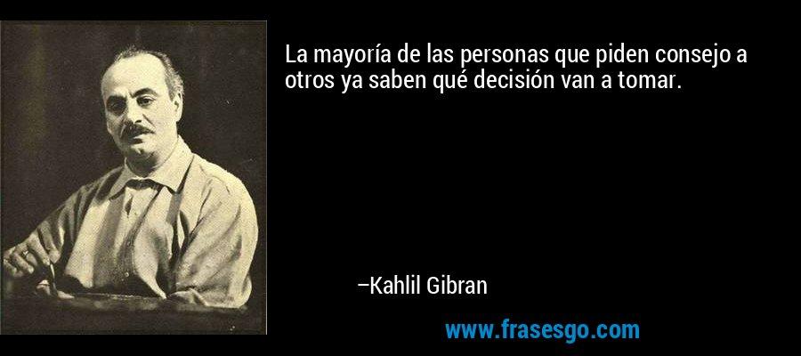 La mayoría de las personas que piden consejo a otros ya saben qué decisión van a tomar. – Kahlil Gibran