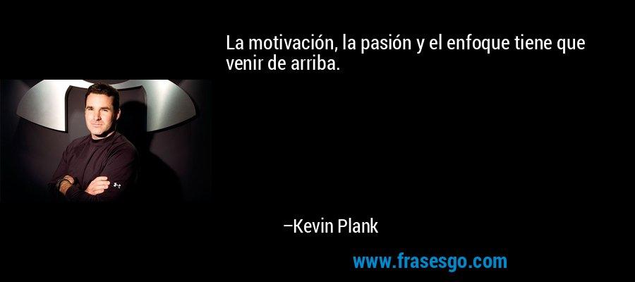 La motivación, la pasión y el enfoque tiene que venir de arriba. – Kevin Plank