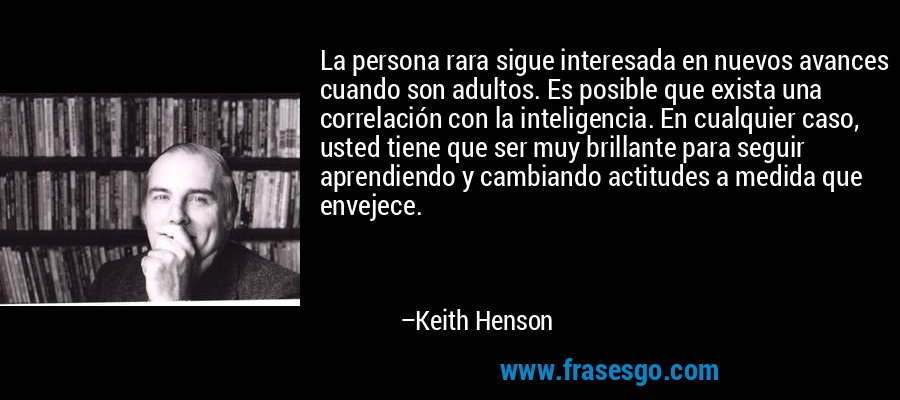 La persona rara sigue interesada en nuevos avances cuando son adultos. Es posible que exista una correlación con la inteligencia. En cualquier caso, usted tiene que ser muy brillante para seguir aprendiendo y cambiando actitudes a medida que envejece. – Keith Henson