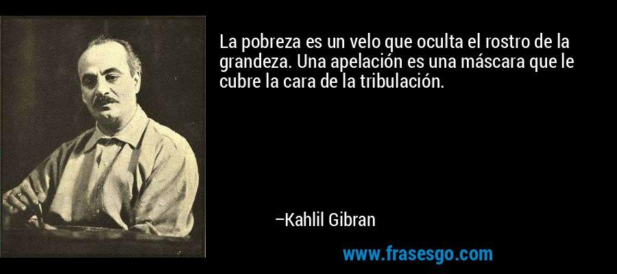 La pobreza es un velo que oculta el rostro de la grandeza. Una apelación es una máscara que le cubre la cara de la tribulación. – Kahlil Gibran