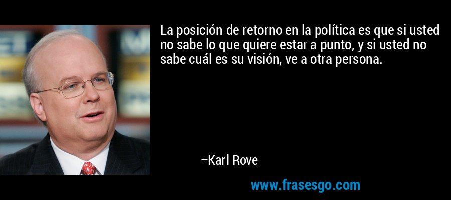 La posición de retorno en la política es que si usted no sabe lo que quiere estar a punto, y si usted no sabe cuál es su visión, ve a otra persona. – Karl Rove
