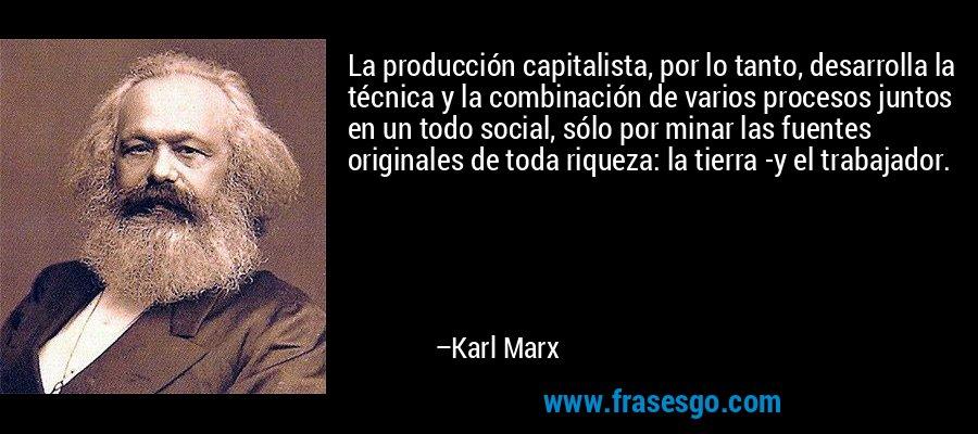 La producción capitalista, por lo tanto, desarrolla la técnica y la combinación de varios procesos juntos en un todo social, sólo por minar las fuentes originales de toda riqueza: la tierra -y el trabajador. – Karl Marx
