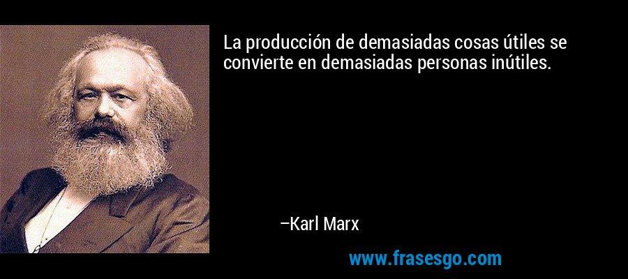 La producción de demasiadas cosas útiles se convierte en demasiadas personas inútiles. – Karl Marx