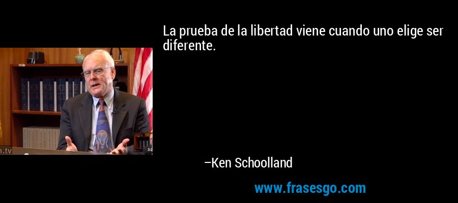 La prueba de la libertad viene cuando uno elige ser diferente. – Ken Schoolland