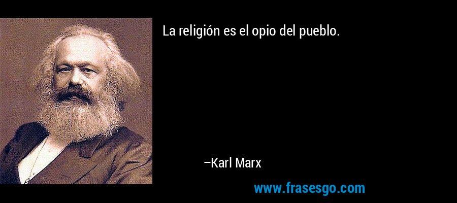 La religión es el opio del pueblo. – Karl Marx