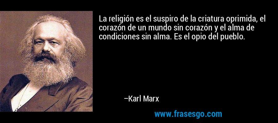 La religión es el suspiro de la criatura oprimida, el corazón de un mundo sin corazón y el alma de condiciones sin alma. Es el opio del pueblo. – Karl Marx