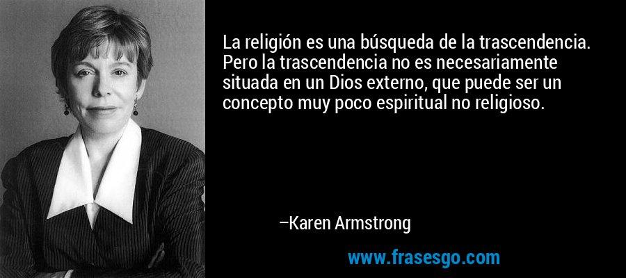 La religión es una búsqueda de la trascendencia. Pero la trascendencia no es necesariamente situada en un Dios externo, que puede ser un concepto muy poco espiritual no religioso. – Karen Armstrong