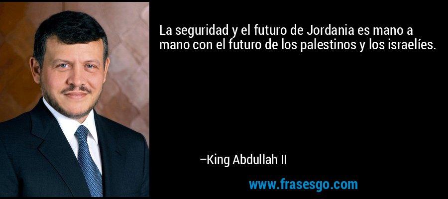 La seguridad y el futuro de Jordania es mano a mano con el futuro de los palestinos y los israelíes. – King Abdullah II