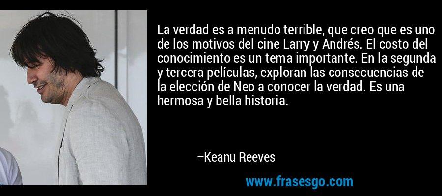 La verdad es a menudo terrible, que creo que es uno de los motivos del cine Larry y Andrés. El costo del conocimiento es un tema importante. En la segunda y tercera películas, exploran las consecuencias de la elección de Neo a conocer la verdad. Es una hermosa y bella historia. – Keanu Reeves